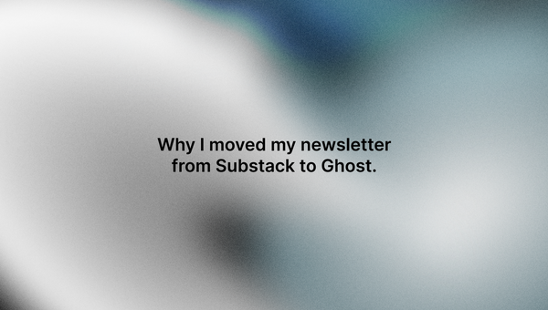 Why I moved my newsletter from Substack to Ghost